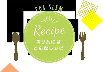 Recipe スリムにはこんなレシピ